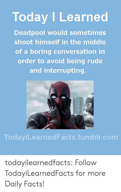 Facts, Rude, and Tumblr: Today I Learned  Deadpool would sometimes  shoot himself in the middle  of a boring conversation in  order to avoid being rude  and interrupting  TodaviLearned Facts.tumblr.com todayilearnedfacts: Follow TodayiLearnedFacts for more Daily Facts!