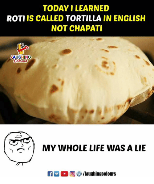 Roti: TODAY I LEARNED  ROTI IS CALLED TORTILLA IN ENGLISH  NOT CHAPATI  LAUGHING  ow時  MY WHOLE LIFE WAS A LIE