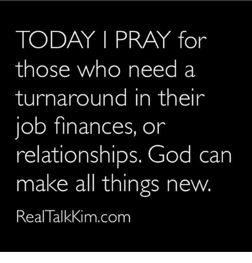 Thoses: TODAY I PRAY for  those who need a  turnaround in their  job finances, or  relationships. God can  make all things new.  Real TalkKim.com
