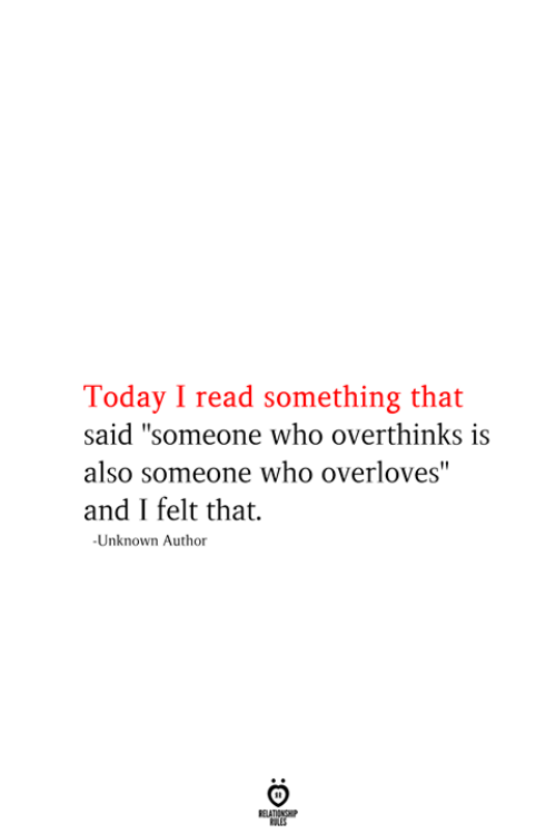 "Today, Who, and Unknown: Today I read something that  said ""someone who overthinks is  also someone who overloves""  and I felt that.  -Unknown Author  RELATIONSHIP  ES"