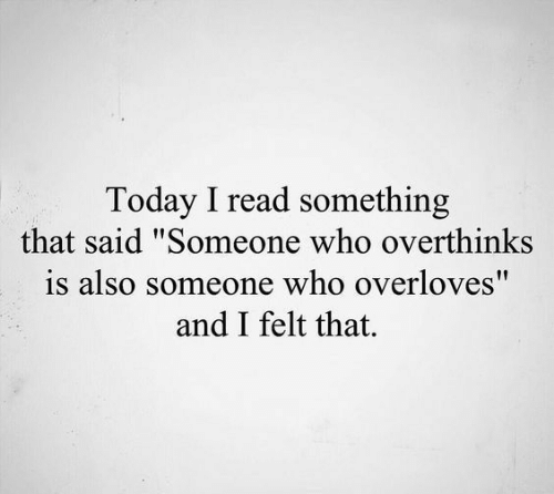 """I Read: Today I read something  that said """"Someone who overthinks  is also someone who overloves""""  and I felt that."""