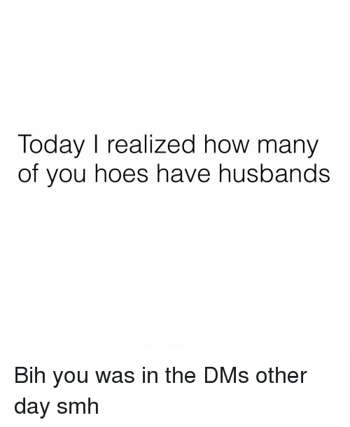 Hoes, Memes, and Smh: Today I realized how many  of you hoes have husbands Bih you was in the DMs other day smh
