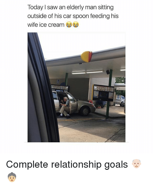 Goals, Memes, and Saw: Today I saw an elderly man sitting  outside of his car spoon feeding his  wife ice cream Complete relationship goals 👴🏻👵🏼