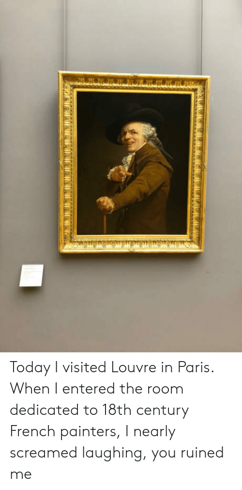 painters: Today I visited Louvre in Paris. When I entered the room dedicated to 18th century French painters, I nearly screamed laughing, you ruined me