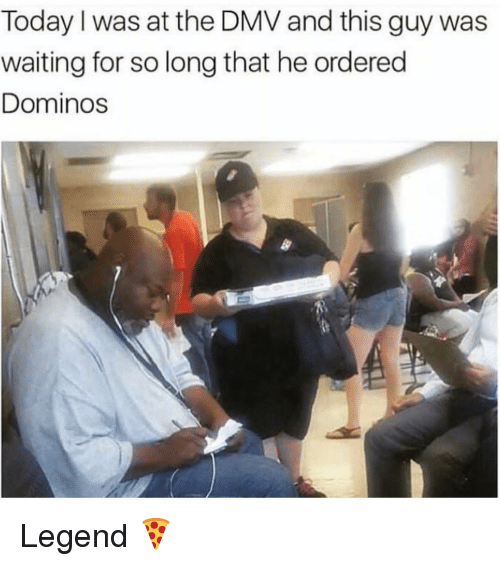 Dmv, Funny, and Domino's: Today I was at the DMV and this guy was  waiting for so long that he ordered  Dominos Legend 🍕