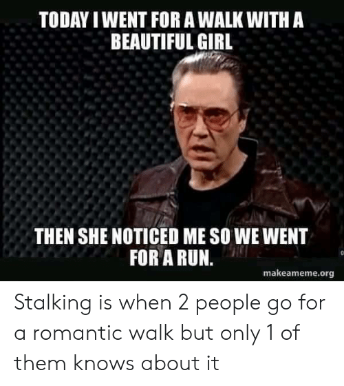 Beautiful, Run, and Stalking: TODAY I WENT FOR A WALK WITH A  BEAUTIFUL GIRL  THEN SHE NOTICED ME SO WE WENT  FOR A RUN.  makeameme.org Stalking is when 2 people go for a romantic walk but only 1 of them knows about it
