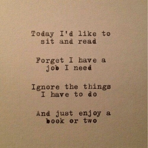 Book, Today, and Job: Today I'd like to  sit and read  Forget I have a  job I need  Ignore the things  I have to do  And just enjoy a  book or two