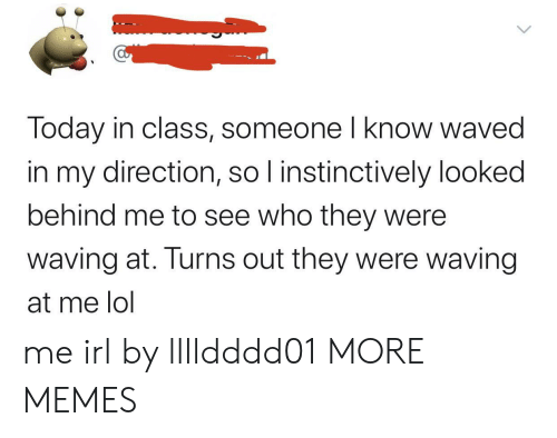 Behind Me: Today in class, someone I know waved  in my direction, so I instinctively looked  behind me to see who they were  waving at. Turns out they were waving  at me lol me irl by lllldddd01 MORE MEMES