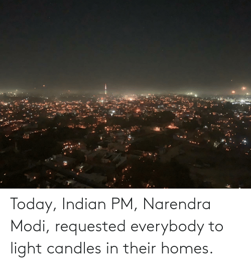 modi: Today, Indian PM, Narendra Modi, requested everybody to light candles in their homes.