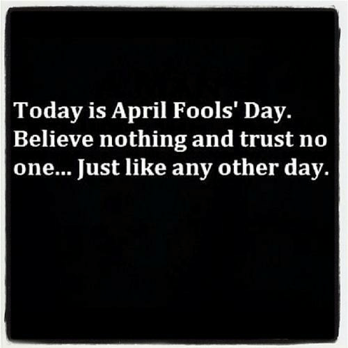 April Fools: Today is April Fools' Day.  Believe nothing and trust no  one... Just like any other day.