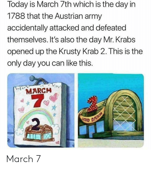 Krusty: Today is March 7th which is the day in  1788 that the Austrian army  accidentally attacked and defeated  themselves. It's also the day Mr. Krabs  opened up the Krusty Krab 2. This is the  only day you can like this.  MARCH  7  2 March 7