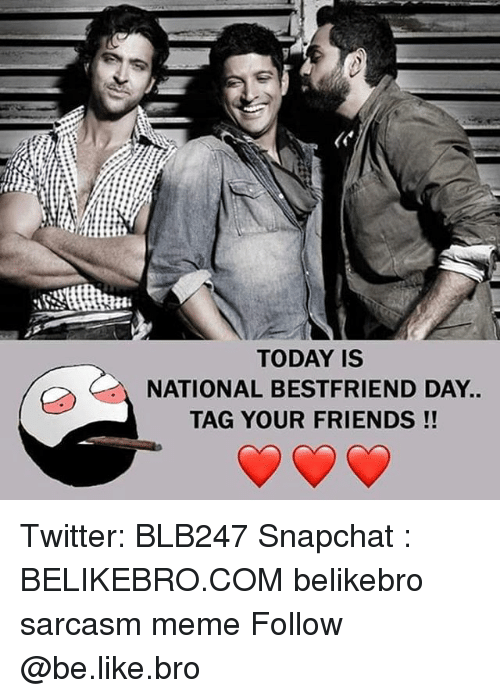 Be Like, Friends, and Meme: TODAY IS  NATIONAL BESTFRIEND DAY.  TAG YOUR FRIENDS!! Twitter: BLB247 Snapchat : BELIKEBRO.COM belikebro sarcasm meme Follow @be.like.bro