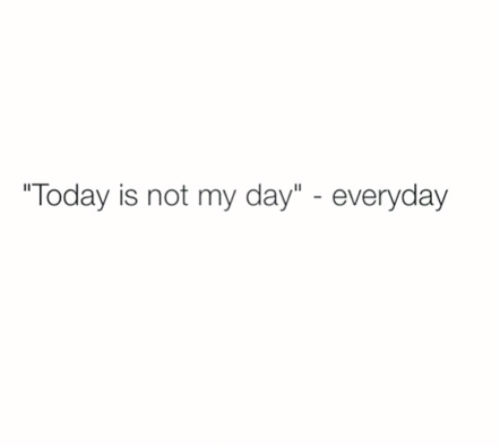 "Today, Day, and Everyday: ""Today is not my day"" - everyday"