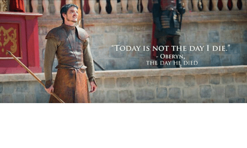 "Today, Day, and  Die: ""TODAY IS NOT THE DAY I DIE.""  OBERYN,  THE DAY HE DIED"
