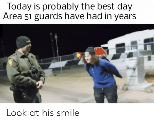 Guards: Today is probably the best day  Area 51 guards have had in years Look at his smile