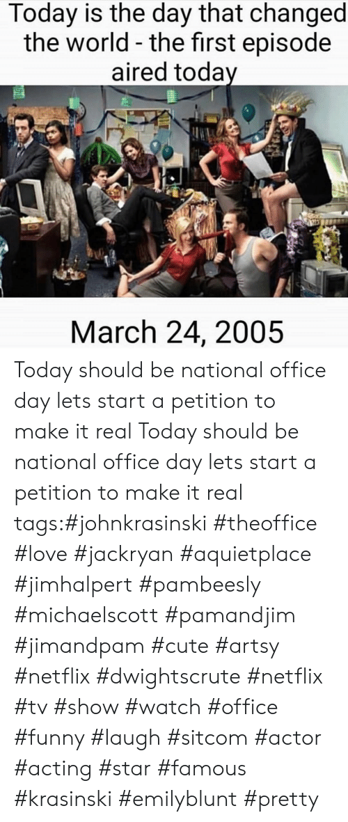 Cute, Funny, and Love: Today is the day that changed  the world - the first episode  aired toda  March 24, 2005 Today should be national office day lets start a petition to make it real Today should be national office day lets start a petition to make it real tags:#johnkrasinski #theoffice #love #jackryan #aquietplace #jimhalpert #pambeesly #michaelscott #pamandjim #jimandpam #cute #artsy #netflix #dwightscrute #netflix #tv #show #watch #office #funny #laugh #sitcom #actor #acting #star #famous #krasinski #emilyblunt #pretty