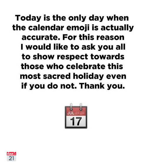 Emoji, Respect, and Thank You: Today is the only day when  the calendar emoji iIs actually  accurate. For this reason  I would like to ask you all  to show respect toward:s  those who celebrate this  most sacred holiday even  if you do not. Thank you.  JUL  17 📅