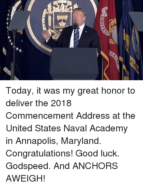 anchors: Today, it was my great honor to deliver the 2018 Commencement Address at the United States Naval Academy in Annapolis, Maryland. Congratulations!  Good luck. Godspeed. And ANCHORS AWEIGH!