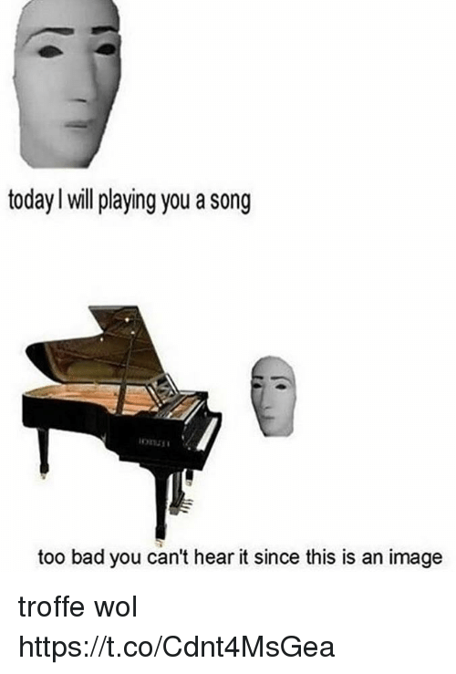 Bad, Image, and Today: today l will playing you a song  too bad you can't hear it since this is an image troffe wol https://t.co/Cdnt4MsGea