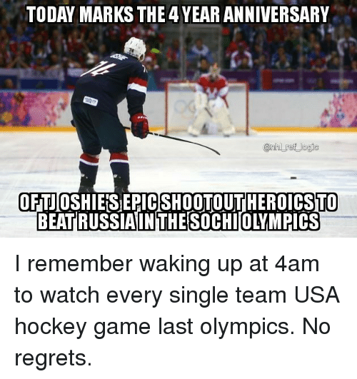 Hockey, Memes, and Game: TODAY MARKS THE4 YEAR ANNIVERSARY  @rhl ref Jogic  OFTJOSHIES EPICSHOOTOUTHEROICSTO  BEATIRUSSIAINTHE SOCHIOLYMPICS I remember waking up at 4am to watch every single team USA hockey game last olympics. No regrets.