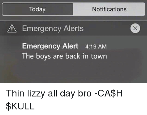 Thin Lizzy: Today  Notifications  A Emergency Alerts  Emergency Alert 4:19 AM  The boys are back in town Thin lizzy all day bro -CA$H $KULL