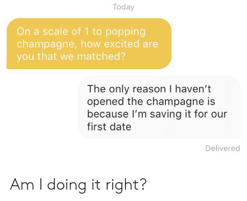 first date: Today  On a scale of 1 to popping  champagne, how excited are  you that we matched?  The only reason I haven't  opened the champagne is  because I'm saving it for our  first date  Delivered Am I doing it right?