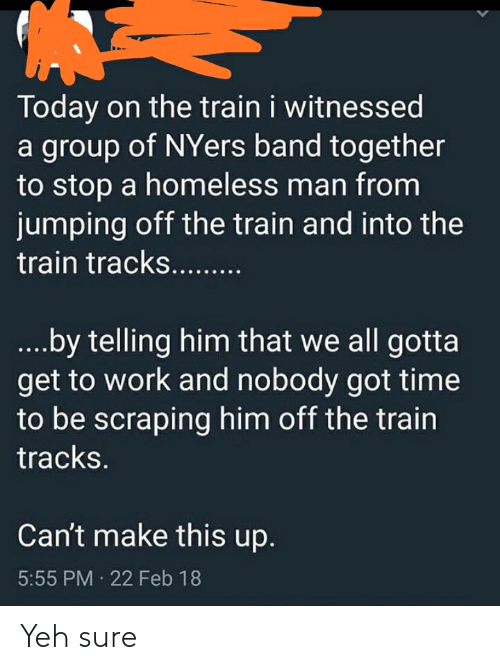homeless man: Today on the train i witnessed  a group of NYers band together  to stop a homeless man from  jumping off the train and into the  train tracks...  ...by telling him that we all gotta  get to work and nobody got time  to be scraping him off the train  tracks.  Can't make this up.  5:55 PM 22 Feb 18 Yeh sure