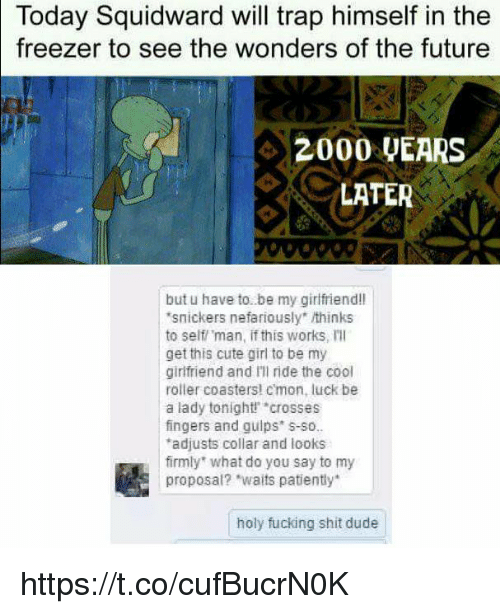 "holy fucking shit: Today Squidward will trap himself in the  to see the wonders of the future  freezer  42000 UEARS  LATER  but u have to. be my girlfriend!l  snickers nefariously"" thinks  to self man, if this works, Ill  get this cute girl to be my  girlfriend and Ill ride the cool  roller coasters! cmon, luck be  a lady tonight crosses  fingers and guips s-so.  adjusts collar and looks  firmly what do you say to my  proposal? ""waits patiently  holy fucking shit dude https://t.co/cufBucrN0K"