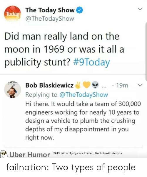 Cars, Tumblr, and Uber: Today The Today Show  @The TodayShow  Did man really land on the  moon in 1969 or was it all a  publicity stunt? #9Today  Bob Blaskiewicz  19m  Replying to @TheTodayShow  Hi there. It would take a team of 300,000  engineers working for nearly 10 years  design a vehicle to plumb the crushing  depths of my disappointment in you  right now.  Uber Humor  2013, still no flying cars. Instead, blankets with sleeves. failnation:  Two types of people