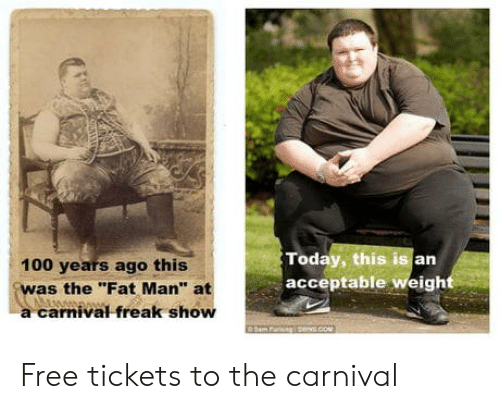 "Anaconda, Free, and Today: Today, this is an  acceptable weigh  100 years ago this  was the Fat Man"" at  a carnival freak show Free tickets to the carnival"