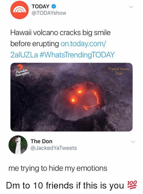 Friends, Memes, and Paradise: TODAY  TODAYshovw  Hawaii volcano cracks big smile  before erupting on.today.com/  2aIUZLa #whatsTrendingTODAY  Paradise  Heliconters  Tropical Visions  ideo  The Don  @JackedYaTweets  me trying to hide my emotions Dm to 10 friends if this is you 💯