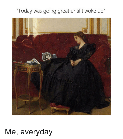 "Today, Classical Art, and Great: ""Today was going great until I woke up"" Me, everyday"