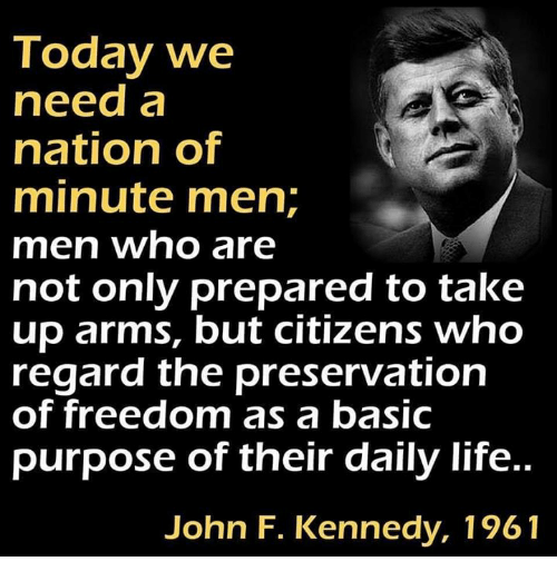 John F. Kennedy: Today we  need a  nation of  minute men;  men who are  not only prepared to take  up arms, but citizens who  regard the preservation  of freedom as a basic  purpose of their daily life..  John F. Kennedy, 1961