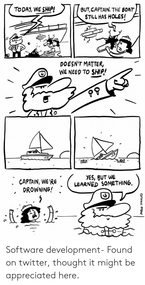 Doesnt Matter: TODAY, WE SHIP!  BUT, CAPTAIN. THE BOAT  STILL HAS HOLES!  DOESN'T MATTER,  WE NEED TO SHIP!  vl.O  YES, BUT WE  LEARNED SOMETHING  . CAPTAIN, WE'RE  DROWNING! Software development- Found on twitter, thought it might be appreciated here.