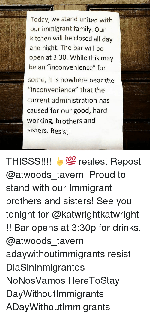 """see you tonight: Today, we stand united with  our immigrant family. our  kitchen will be closed all day  and night. The bar will be  open at 3:30. While this may  be an """"inconvenience"""" for  some, it is nowhere near the  """"inconvenience"""" that the  current administration has  caused for our good, hard  working, brothers and  sisters. Resist! THISSS!!!! ☝💯 realest Repost @atwoods_tavern ・・・ Proud to stand with our Immigrant brothers and sisters! See you tonight for @katwrightkatwright !! Bar opens at 3:30p for drinks. @atwoods_tavern adaywithoutimmigrants resist DiaSinInmigrantes NoNosVamos HereToStay DayWithoutImmigrants ADayWithoutImmigrants"""