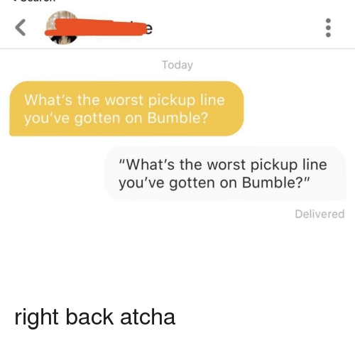 """The Worst, Today, and Bumble: Today  What's the worst pickup line  you've gotten on Bumble?  """"What's the worst pickup line  you've gotten on Bumble?""""  Delivered right back atcha"""
