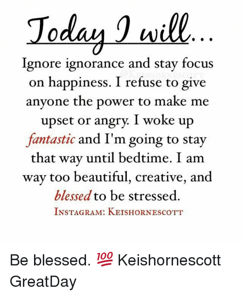 Willed Ignorance: Today will  Ignore ignorance and stay focus  on happiness. I refuse to give  anyone the power to make me  upset or angry I woke up  fantastic and I'm going to stay  that way until bedtime. I am  way too beautiful, creative, and  blessed to be stressed  INSTAGRAM: KEISHORNEscoTT Be blessed. 💯 Keishornescott GreatDay