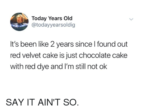 Dank, Say It, and Cake: Today Years Old  @todayyearsoldig  It's been like 2 years since l found out  red velvet cake is just chocolate cake  with red dye and I'm still not ok SAY IT AIN'T SO.