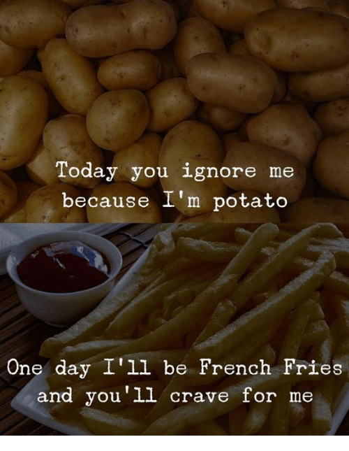 ignore me: Today you ignore me  because I'm potato  One day I'll be French Fries  and you'1l crave for me