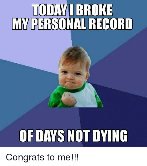 congrats to me: TODAYI BROKE  MY PERSONAL RECORD  OF DAYS NOT DYING