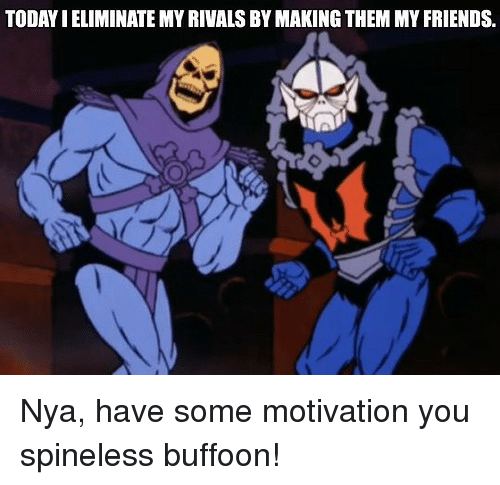 Friends, Rivals, and Motivation: TODAYIELIMINATE MY RIVALS BY MAKING THEM MY FRIENDS. Nya, have some motivation you spineless buffoon!