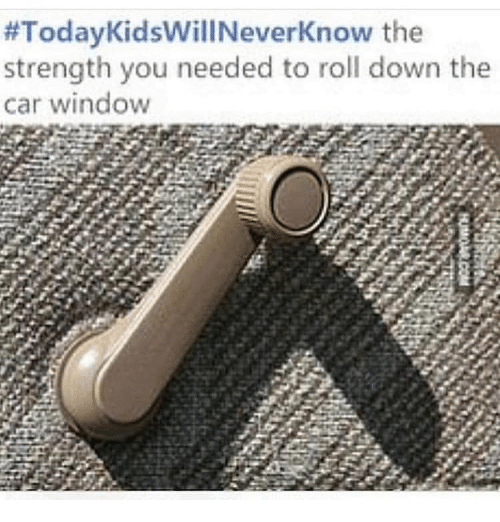 Memes, 🤖, and Car:  #TodayKidswillNeverKnow the  strength you needed to roll down the  car window