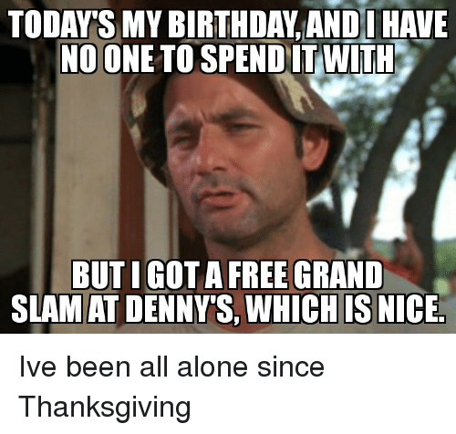 Denny's: TODAY'S MY BIRTH DAY ANDOHAVE  NO ONE TO SPEND IT WITH  BUTIGOT A FREE GRAND  SLAMAT DENNY'S WHICHIS NICE. Ive been all alone since Thanksgiving