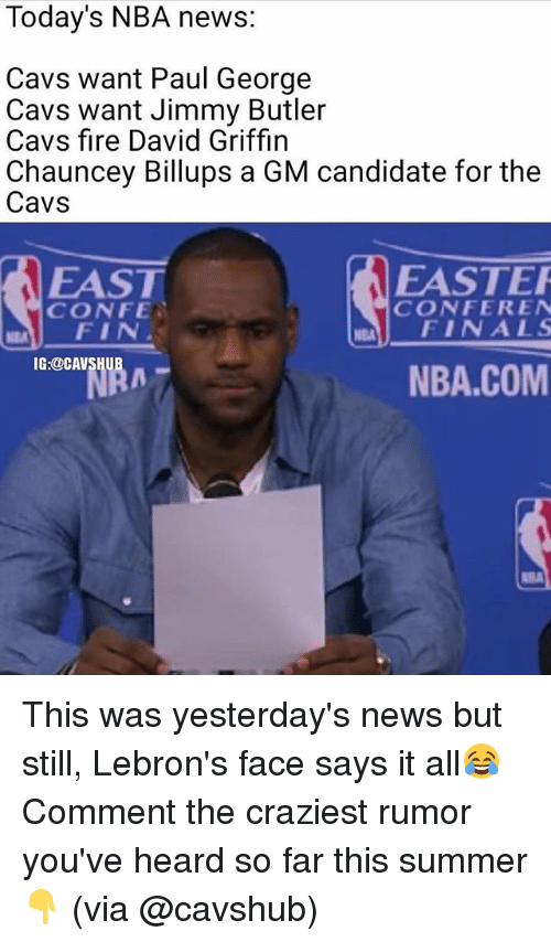 Chauncey: Today's NBA news:  Cavs want Paul George  Cavs want Jimmy Butler  Cavs fire David Griffin  Chauncey Billups a GM candidate for the  Cavs  EASTER  EAST  CONFER EN  CONFE.  NEM FINALS  FIN  IG:@CAVS  NBA.COM This was yesterday's news but still, Lebron's face says it all😂 Comment the craziest rumor you've heard so far this summer👇 (via @cavshub)