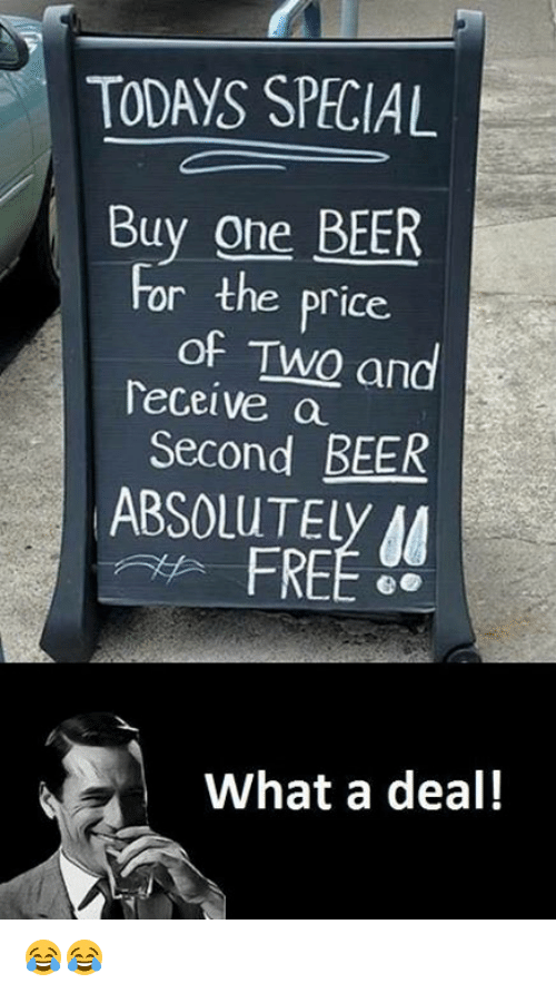 Beer, Memes, and Free: TODAYS SPECIAI  Buy one BEER  For the price.  of Two and  Deceive a  Second BEER  ABSOLUT Ely  FREE  What a deal! 😂😂