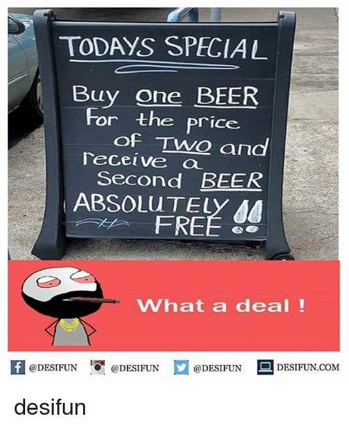One Beer: TODAYS SPECIAL  Buy one BEER  and  For the price  of TwO  Teceive a  Second BEER  ABSOLUTELY AA  FREE 8  What a deal!  K @DESIFUN 1可@DESIFUN @DESIFUN DESIFUN.COM desifun