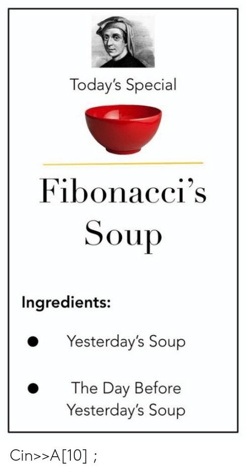 Soup, Day, and Cin: Today's Special  Fibonacci's  Soup  Ingredients:  Yesterday's Soup  The Day Before  Yesterday's Soup Cin>>A[10] ;