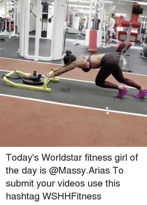 Arias: Today's Worldstar fitness girl of the day is @Massy.Arias To submit your videos use this hashtag WSHHFitness