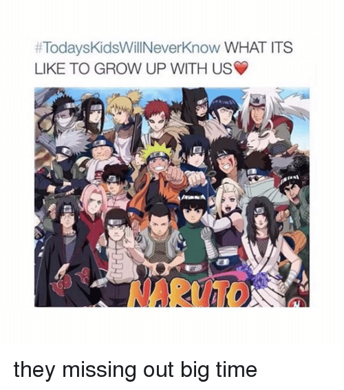 Missing Out:  #TodaysKidsWillNeverKnow WHAT ITS  LIKE TO GROW UP WITH US  NARUTO they missing out big time