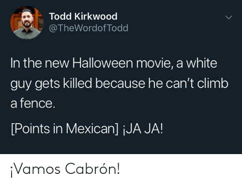 todd: Todd Kirkwood  @TheWordof Todd  In the new Halloween movie, a white  guy gets killed because he can't climb  a fence.  [Points in Mexican] jJA JA! ¡Vamos Cabrón!